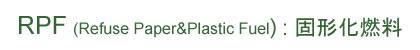 RPF(Refuse Paper&Plastic Fuel):固形化燃料